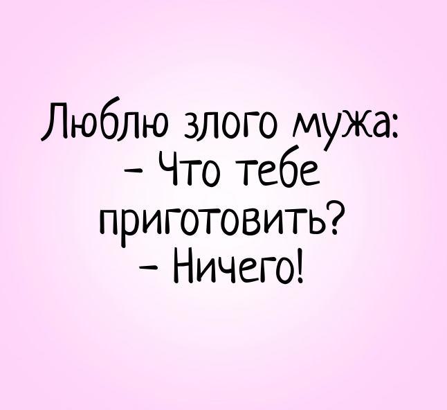 изображение: Люблю злого мужа: - Что тебе приготовить? - Ничего! #Прикол
