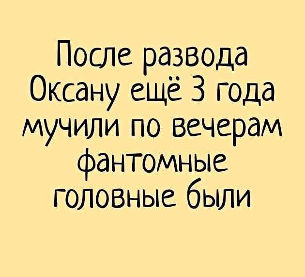 изображение: После развода Оксану ещё 3 года мучили по вечерам фантомные головные были #Прикол