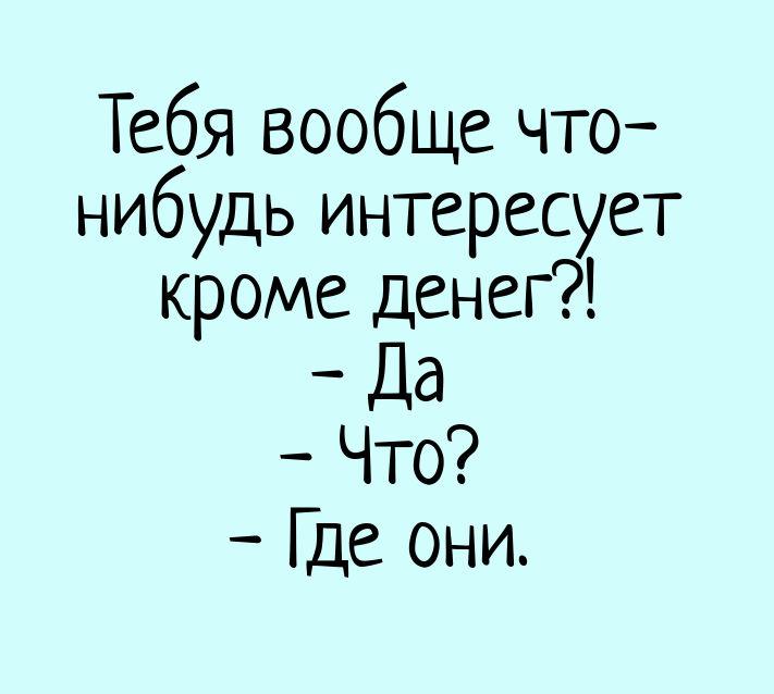 изображение: Тебя вообще что-нибудь интересует кроме денег?! - Да - Что? - Где они. #Прикол