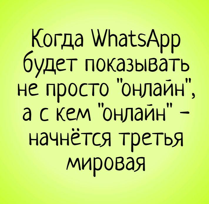 изображение: Когда WhatsApp будет показывать не просто 'онлайн', а с кем 'онлайн' - начнётся третья мировая #Прикол