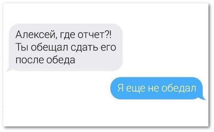 изображение: - Алексей, где отчёт?! Ты обещал сдать его после обеда. - Я еще не обедал #CМС приколы