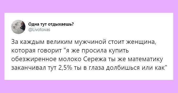 изображение: За каждым великим мужчиной стоит женщина, которая говорила 'Я же просила купить обезжиренное молоко! Серёжа, ты же математику заканчивал, тут 2,5%, ты в глаза долбишься или как?!' #Прикол