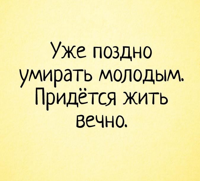 изображение: Уже поздно умирать молодым. Придётся жить вечно. #Прикол