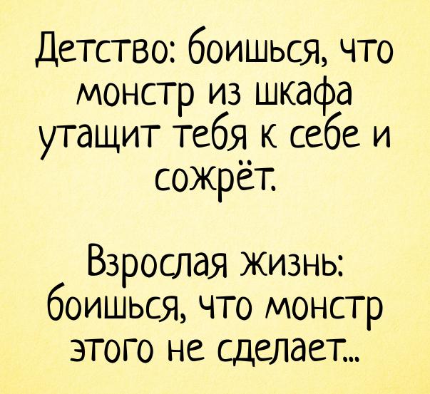 Детство: боишься, что монстр из шкафа утащит тебя к себе и сожрёт. Взрослая жизнь: боишься, что монстр этого не сделает... | #прикол