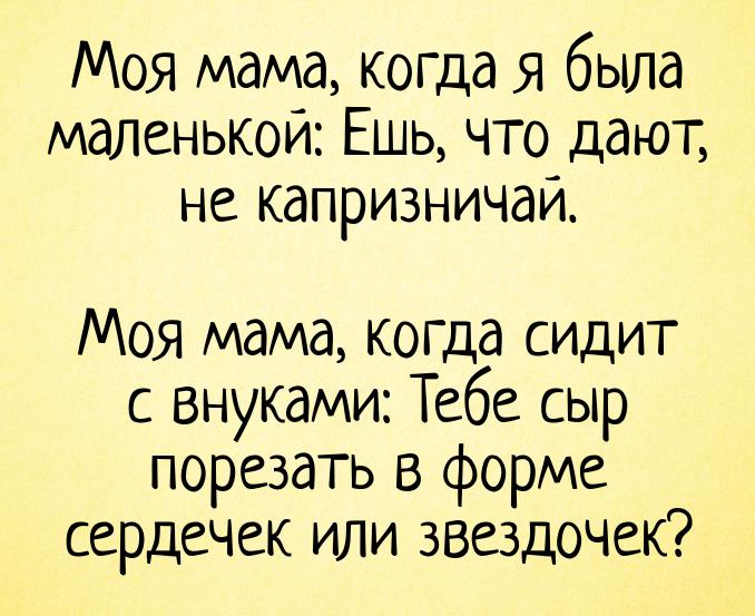 изображение: Моя мама, когда я была маленькой: Ешь, что дают, не капризничай. Моя мама, когда сидит с внуками: Тебе сыр порезать в форме сердечек или звездочек? #Прикол