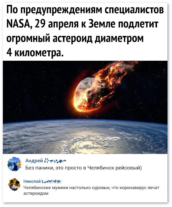 изображение: По предупреждениям специалистов NASA, 29 апреля к Земле подлетит огромный астероид диаметром 4 км - Без паники. Это просто в Челябинск рейсовый. - Челябинские мужики настолько суровые, что лечат коронавирус астероидом. #Прикол