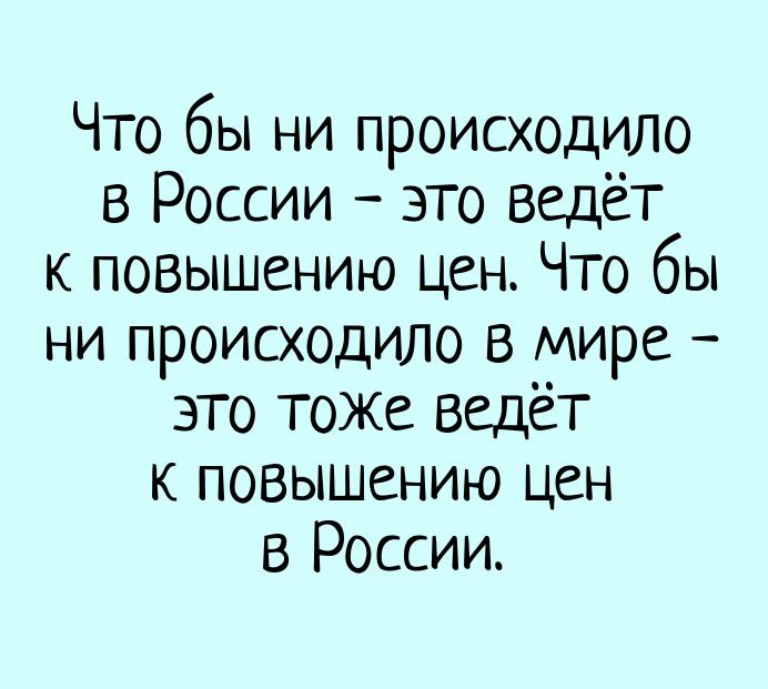 изображение: Что бы ни происходило в России - это ведёт к повышению цен. Что бы ни происходило в мире - это тоже ведёт к повышению цен в России. #Прикол