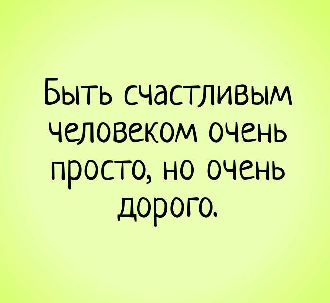 Быть счастливым человеком очень просто, но очень дорого.