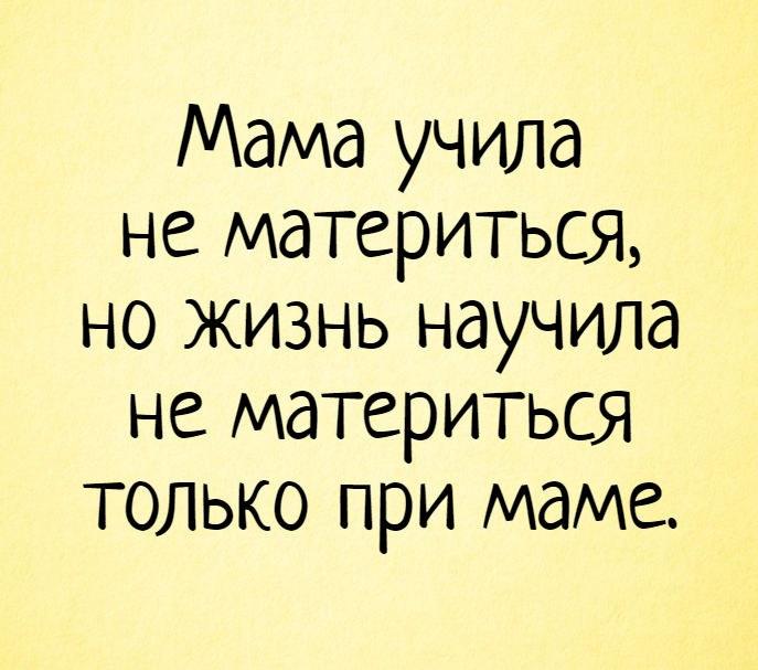 Мама учила не материться, но жизнь научила не материться только при маме.