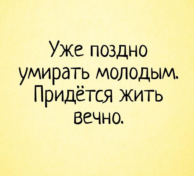 Уже поздно умирать молодым. Придётся жить вечно.