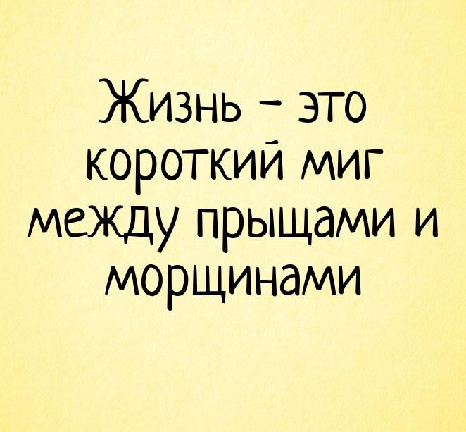 Жизнь - это короткий миг между прыщами и морщинами