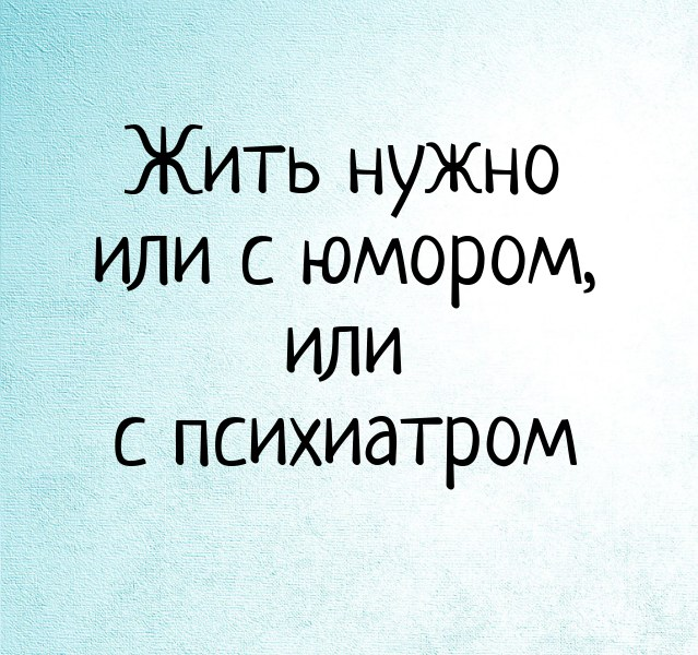 Жить нужно или с юмором, или с психиатром.