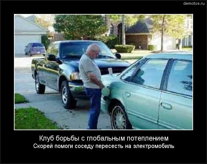 Клуб борьбы с глобальным потеплением Скорей помоги соседу пересесть на электромобиль #демотиватор