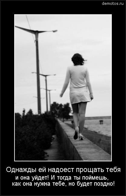 Однажды ей надоест прощать тебя и она уйдет! И тогда ты поймешь, как она нужна тебе, но будет поздно! #демотиватор