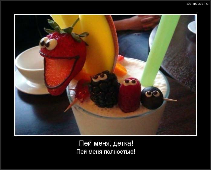 Пей меня, детка! Пей меня полностью! #демотиватор