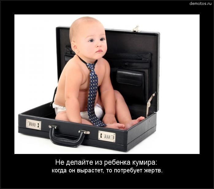 Не делайте из ребенка кумира: когда он вырастет, то потребует жертв. #демотиватор