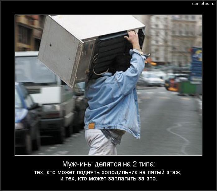 Мужчины делятся на 2 типа: тех, кто может поднять холодильник на пятый этаж, и тех, кто может заплатить за это. #демотиватор
