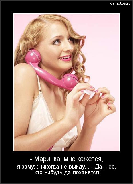 - Маринка, мне кажется, я замуж никогда не выйду... - Да, нее, кто-нибудь да лоханется! #демотиватор
