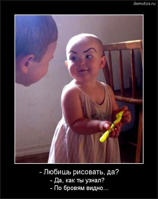 - Любишь рисовать, да? - Да, как ты узнал? - По бровям видно... #демотиватор