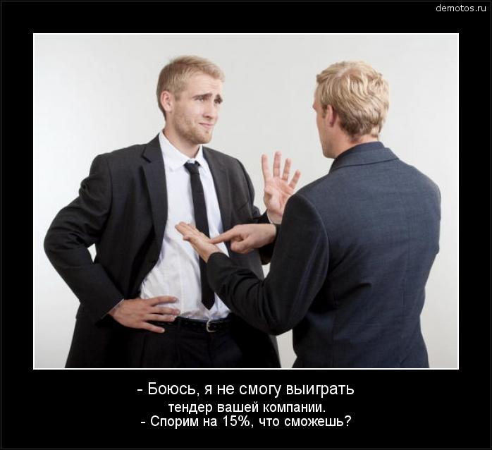 - Боюсь, я не смогу выиграть тендер вашей компании. - Спорим на 15%, что сможешь? #демотиватор