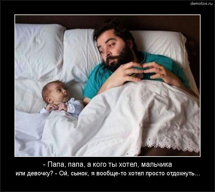 - Папа, папа, а кого ты хотел, мальчика или девочку? - Ой, сынок, я вообще-то хотел просто отдохнуть... #демотиватор