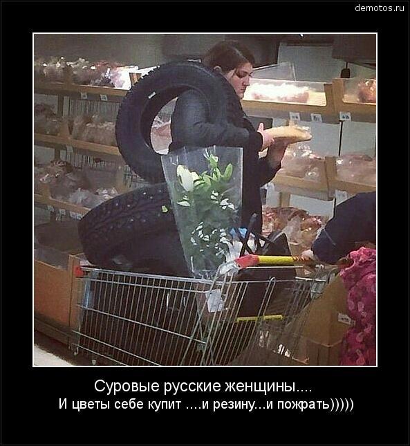 Суровые русские женщины.... И цветы себе купит ....и резину...и пожрать))))) #демотиватор