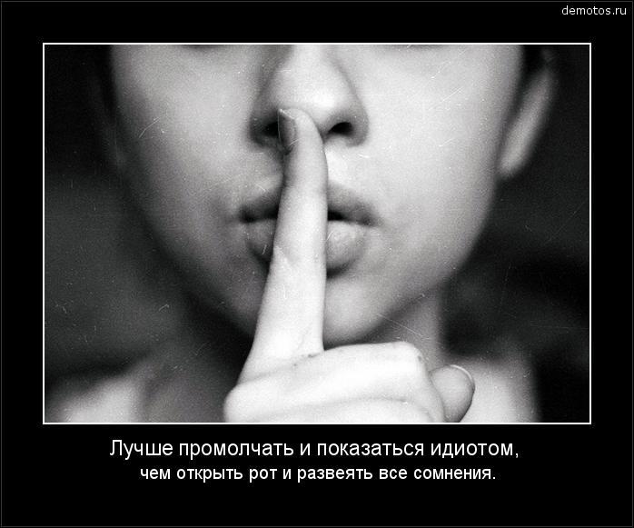 Лучше промолчать и показаться идиотом, чем открыть рот и развеять все сомнения. #демотиватор