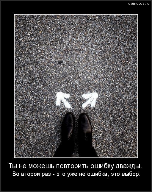 Ты не можешь повторить ошибку дважды. Во второй раз - это уже не ошибка, это выбор. #демотиватор